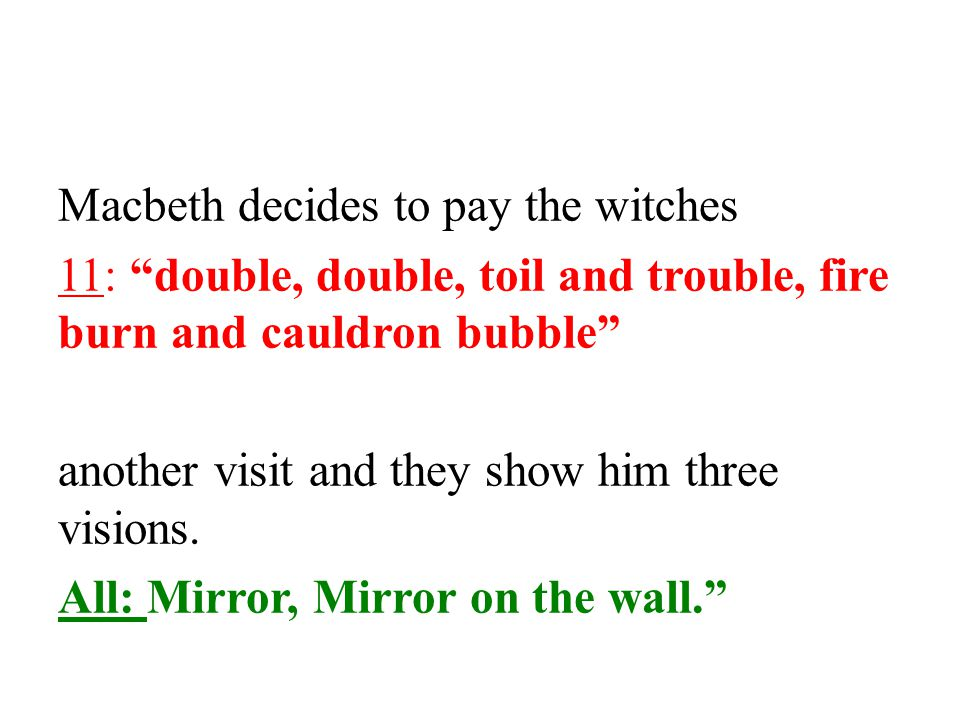 Macbeth decides to pay the witches 11: double, double, toil and trouble, fire burn and cauldron bubble another visit and they show him three visions.