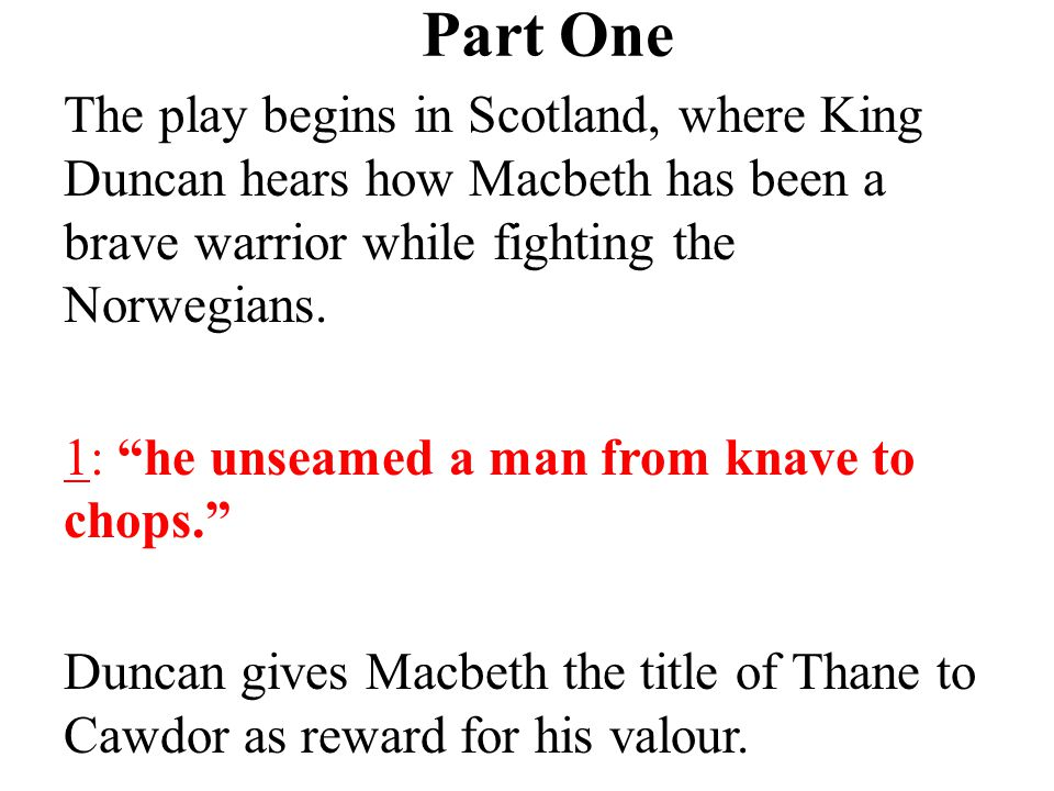 Part One The play begins in Scotland, where King Duncan hears how Macbeth has been a brave warrior while fighting the Norwegians.