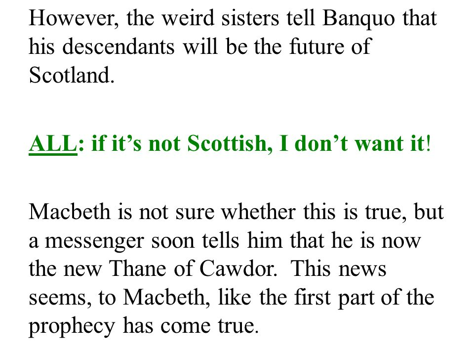 However, the weird sisters tell Banquo that his descendants will be the future of Scotland.
