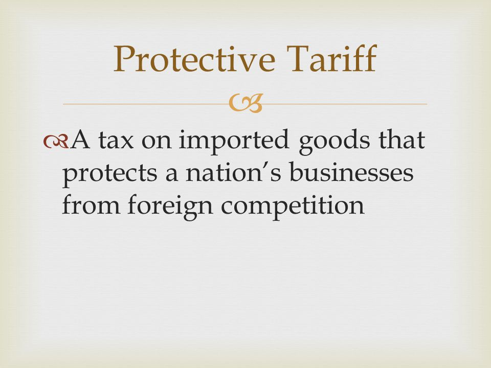 Protective Tariff A tax on imported goods that protects a nation's businesses from foreign competition.