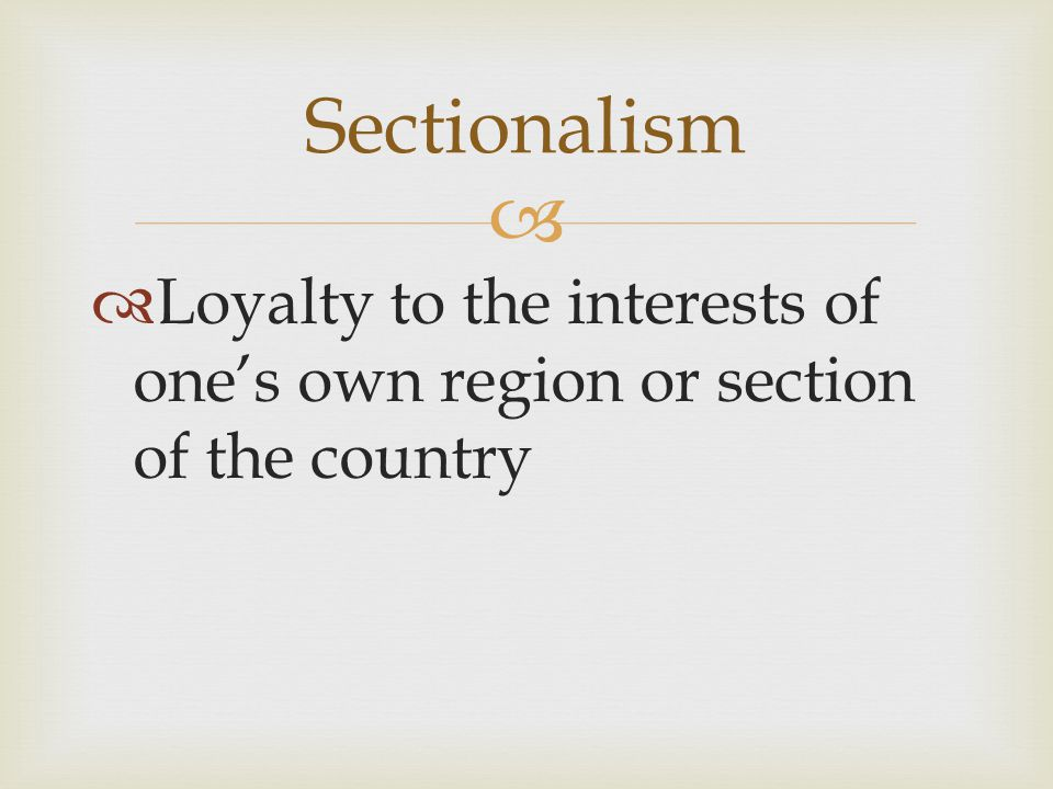 Sectionalism Loyalty to the interests of one's own region or section of the country