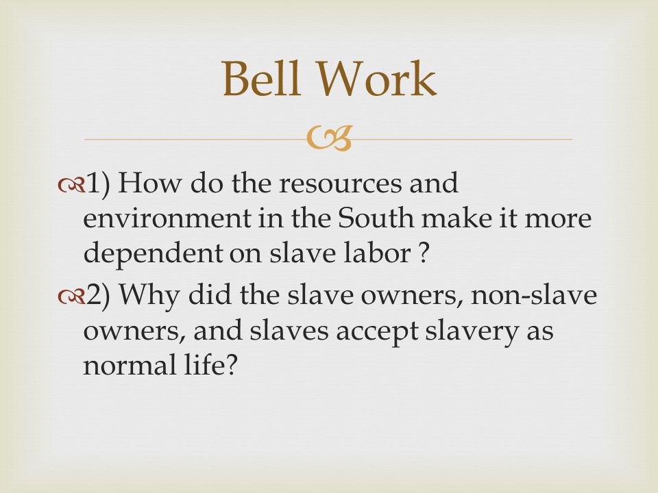 Bell Work 1) How do the resources and environment in the South make it more dependent on slave labor