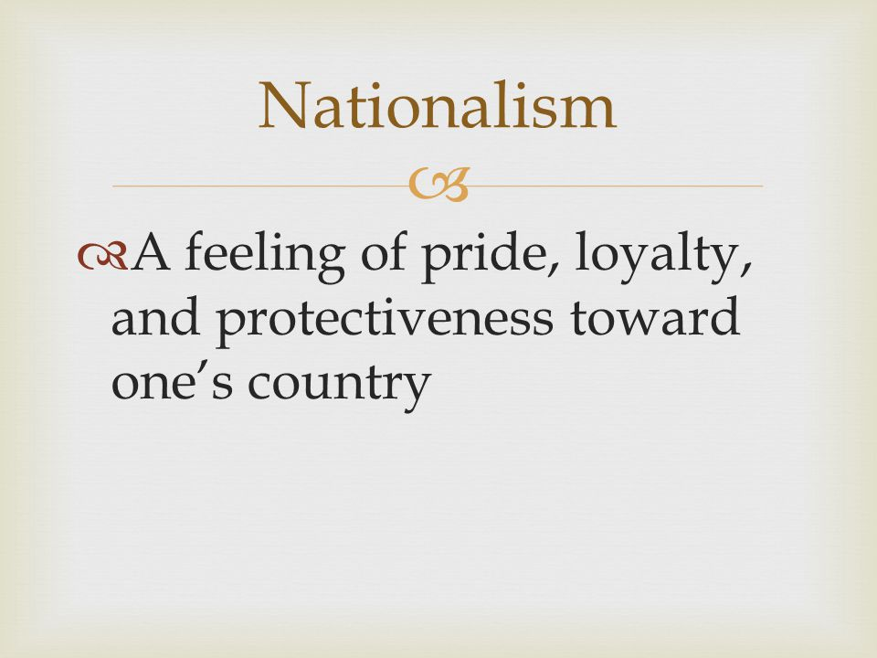 Nationalism A feeling of pride, loyalty, and protectiveness toward one's country