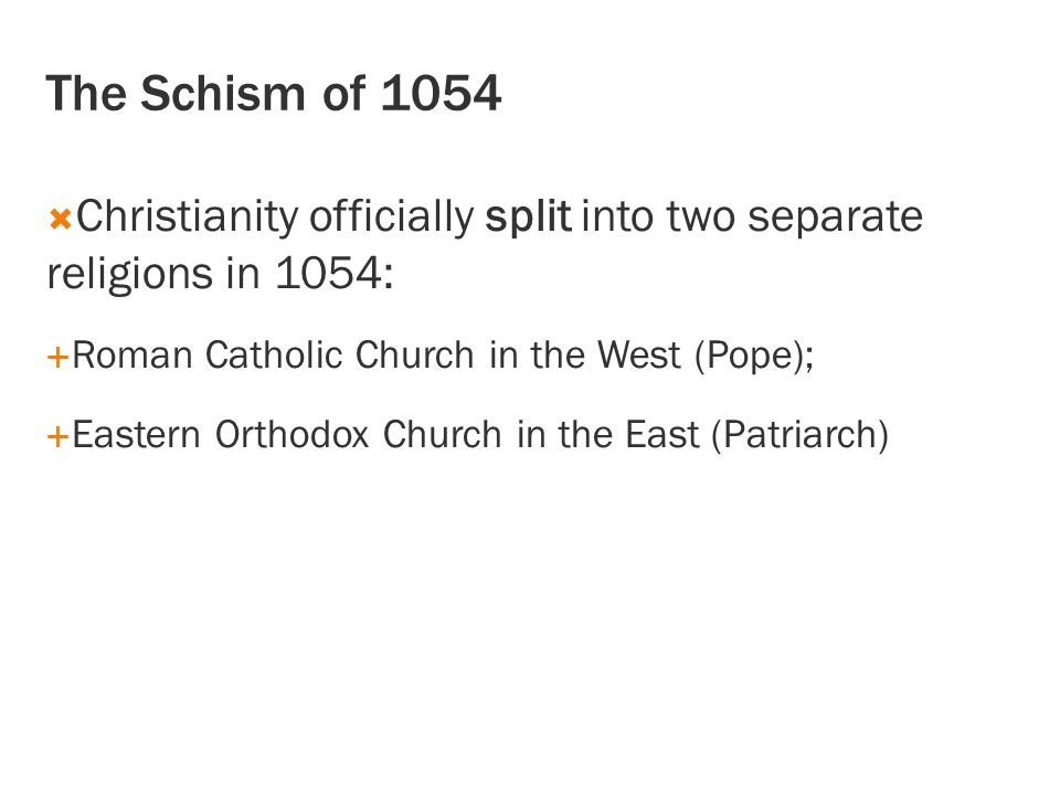The Schism of 1054 Christianity officially split into two separate religions in 1054: Roman Catholic Church in the West (Pope);