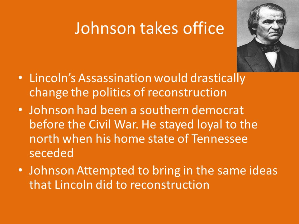 Johnson takes office Lincoln's Assassination would drastically change the politics of reconstruction.