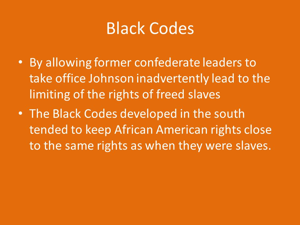 Black Codes By allowing former confederate leaders to take office Johnson inadvertently lead to the limiting of the rights of freed slaves.