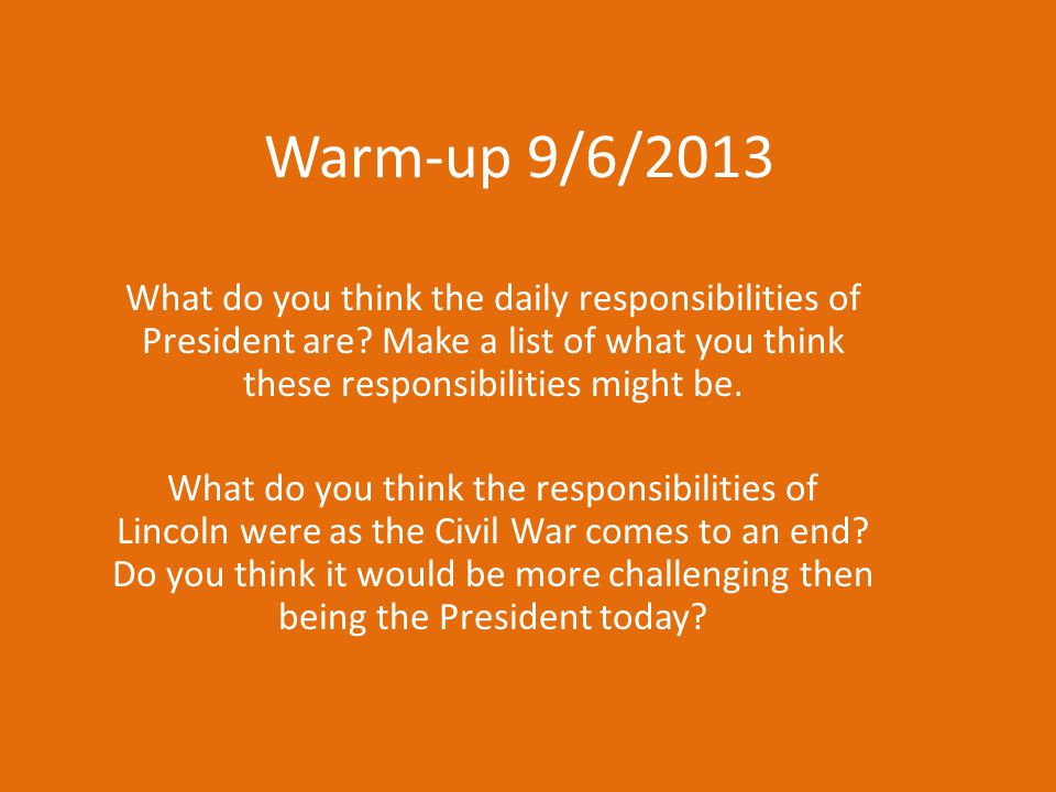 Warm-up 9/6/2013 What do you think the daily responsibilities of President are Make a list of what you think these responsibilities might be.
