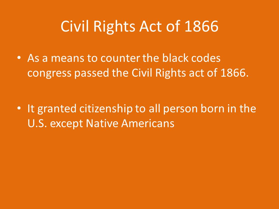 Civil Rights Act of 1866 As a means to counter the black codes congress passed the Civil Rights act of 1866.