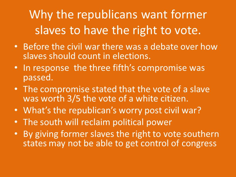 Why the republicans want former slaves to have the right to vote.