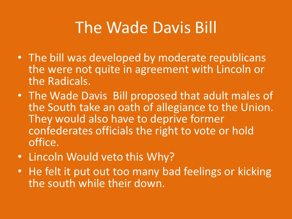 The Wade Davis Bill The bill was developed by moderate republicans the were not quite in agreement with Lincoln or the Radicals.