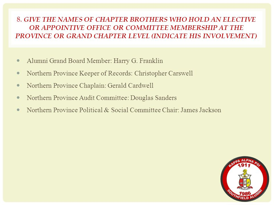 8. GIVE THE NAMES OF CHAPTER BROTHERS WHO HOLD AN ELECTIVE OR APPOINTIVE OFFICE OR COMMITTEE MEMBERSHIP AT THE PROVINCE OR GRAND CHAPTER LEVEL (INDICATE HIS INVOLVEMENT)