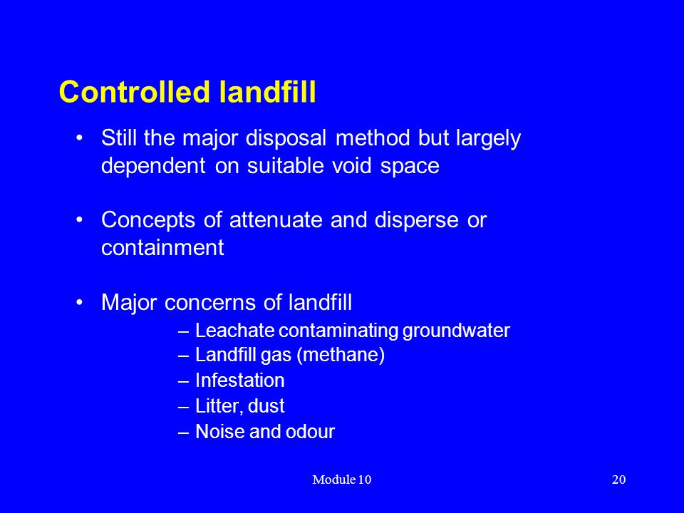 Controlled landfill Still the major disposal method but largely dependent on suitable void space. Concepts of attenuate and disperse or containment.