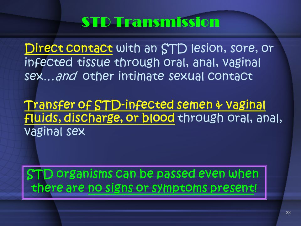 STD Transmission Direct contact with an STD lesion, sore, or infected tissue through oral, anal, vaginal sex…and other intimate sexual contact.