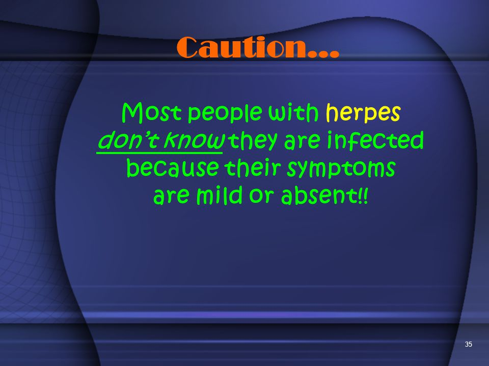 Caution… Most people with herpes don't know they are infected