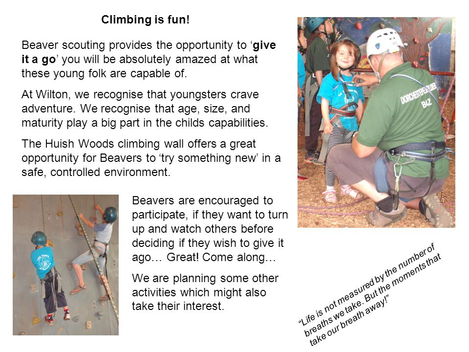 Climbing is fun! Beaver scouting provides the opportunity to 'give it a go' you will be absolutely amazed at what these young folk are capable of.