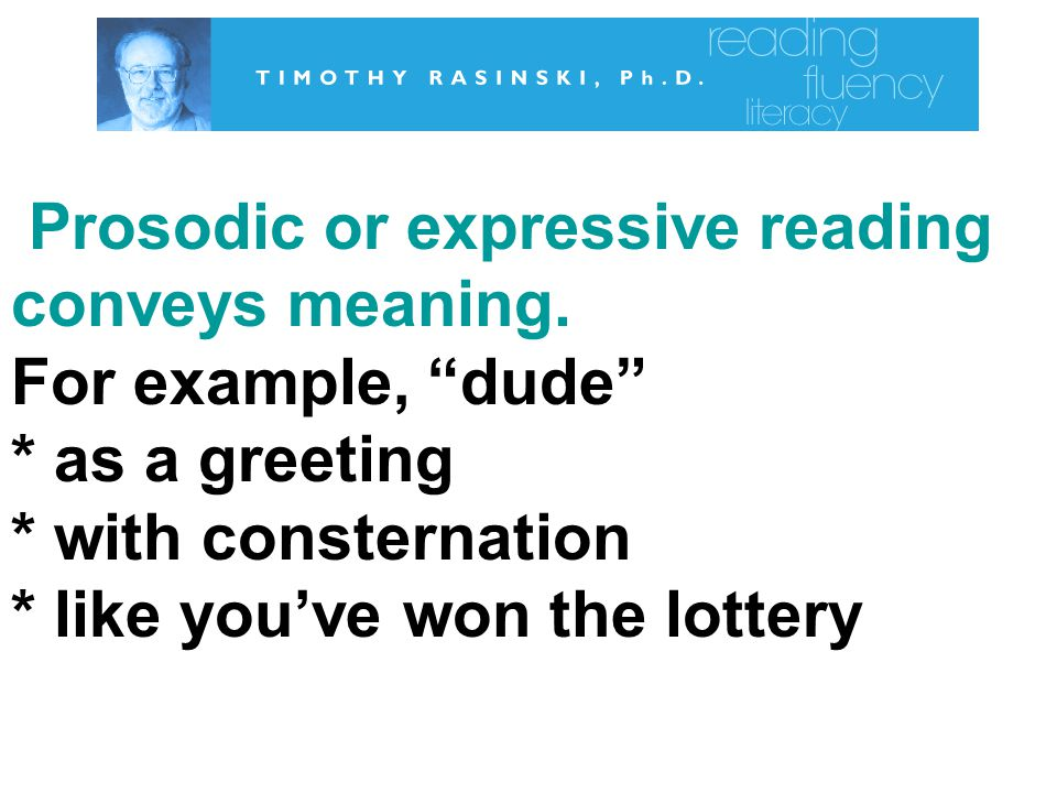 Prosodic or expressive reading conveys meaning. For example, dude