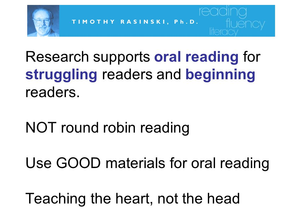 Research supports oral reading for struggling readers and beginning readers.