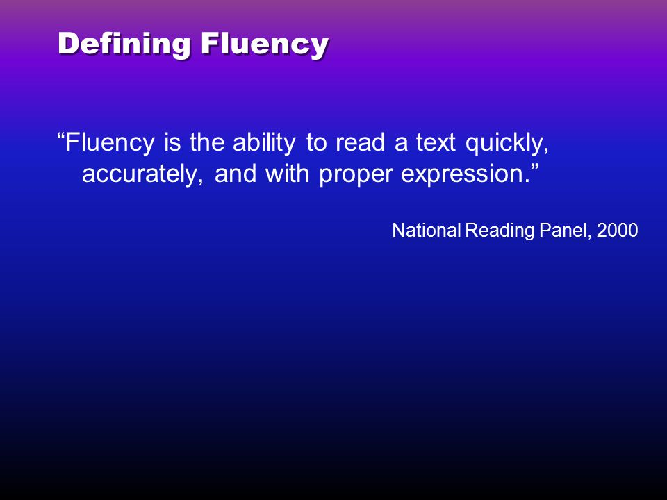 Defining Fluency Fluency is the ability to read a text quickly, accurately, and with proper expression.
