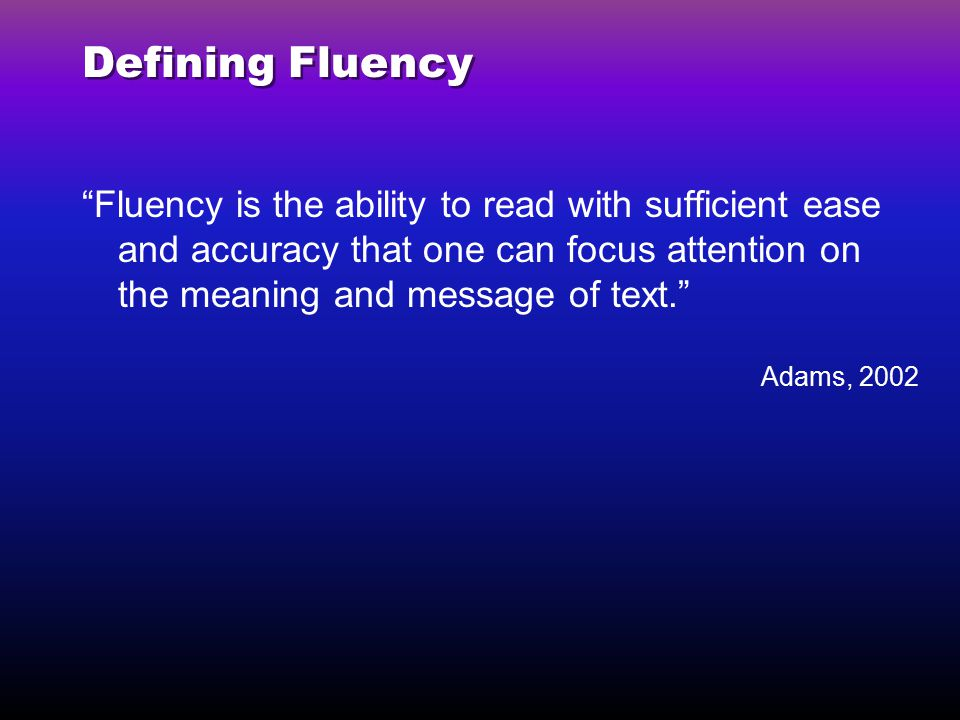 Defining Fluency Fluency is the ability to read with sufficient ease and accuracy that one can focus attention on the meaning and message of text.
