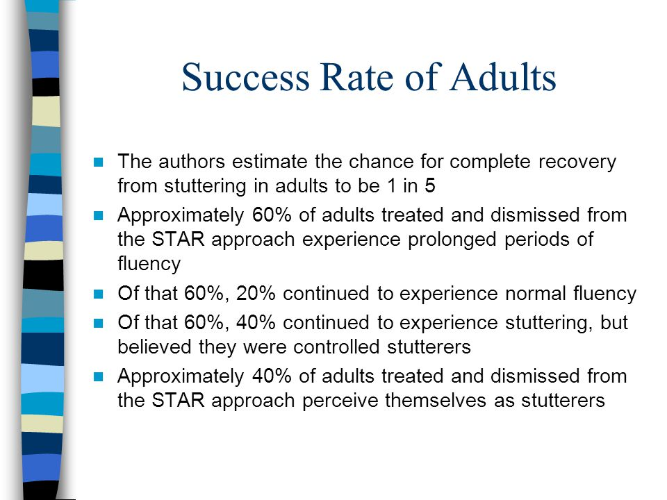 Success Rate of Adults The authors estimate the chance for complete recovery from stuttering in adults to be 1 in 5.