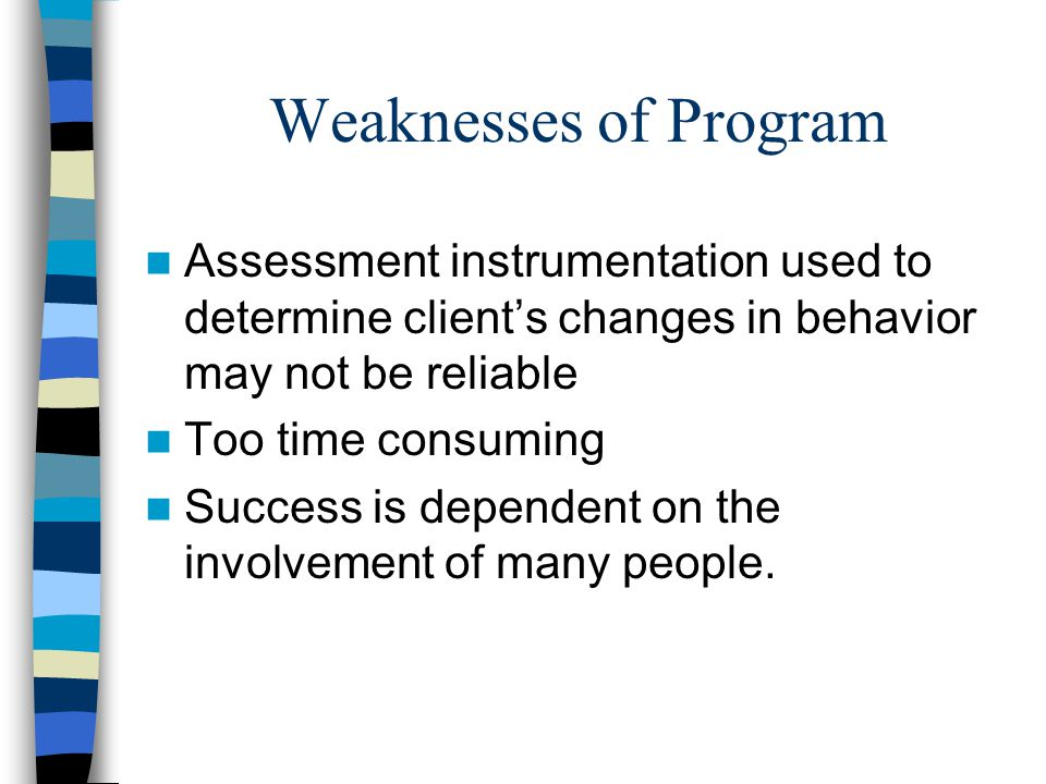 Weaknesses of Program Assessment instrumentation used to determine client's changes in behavior may not be reliable.