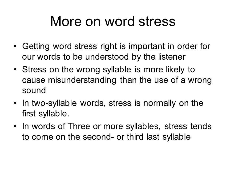 More on word stress Getting word stress right is important in order for our words to be understood by the listener.