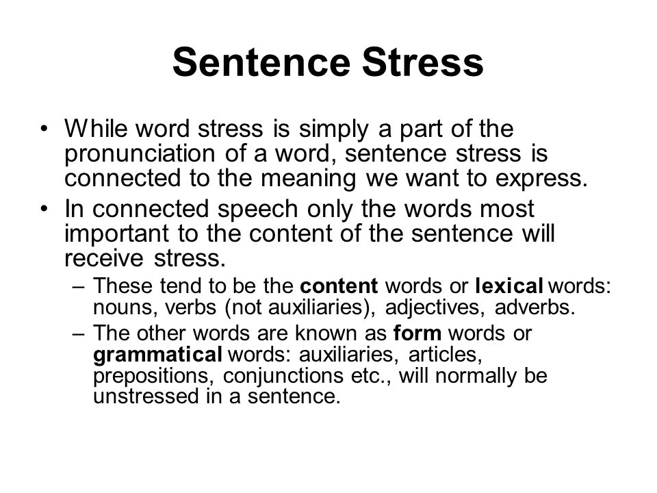 Sentence Stress While word stress is simply a part of the pronunciation of a word, sentence stress is connected to the meaning we want to express.