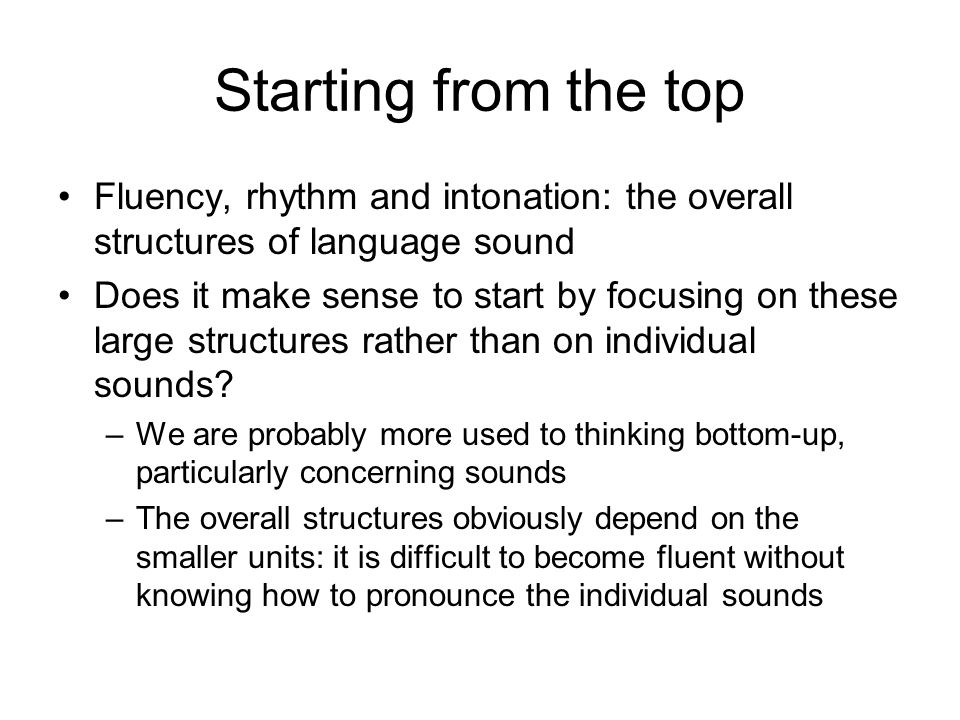 Starting from the top Fluency, rhythm and intonation: the overall structures of language sound.