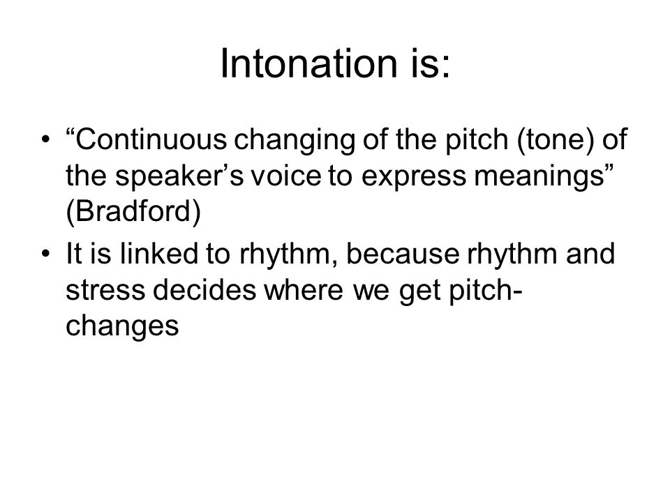 Intonation is: Continuous changing of the pitch (tone) of the speaker's voice to express meanings (Bradford)