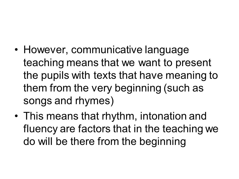 However, communicative language teaching means that we want to present the pupils with texts that have meaning to them from the very beginning (such as songs and rhymes)