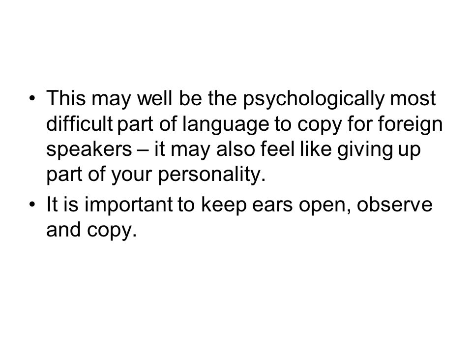 This may well be the psychologically most difficult part of language to copy for foreign speakers – it may also feel like giving up part of your personality.