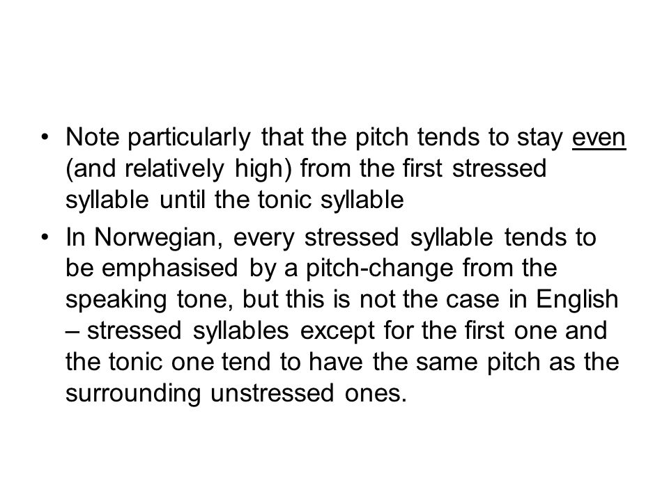 Note particularly that the pitch tends to stay even (and relatively high) from the first stressed syllable until the tonic syllable