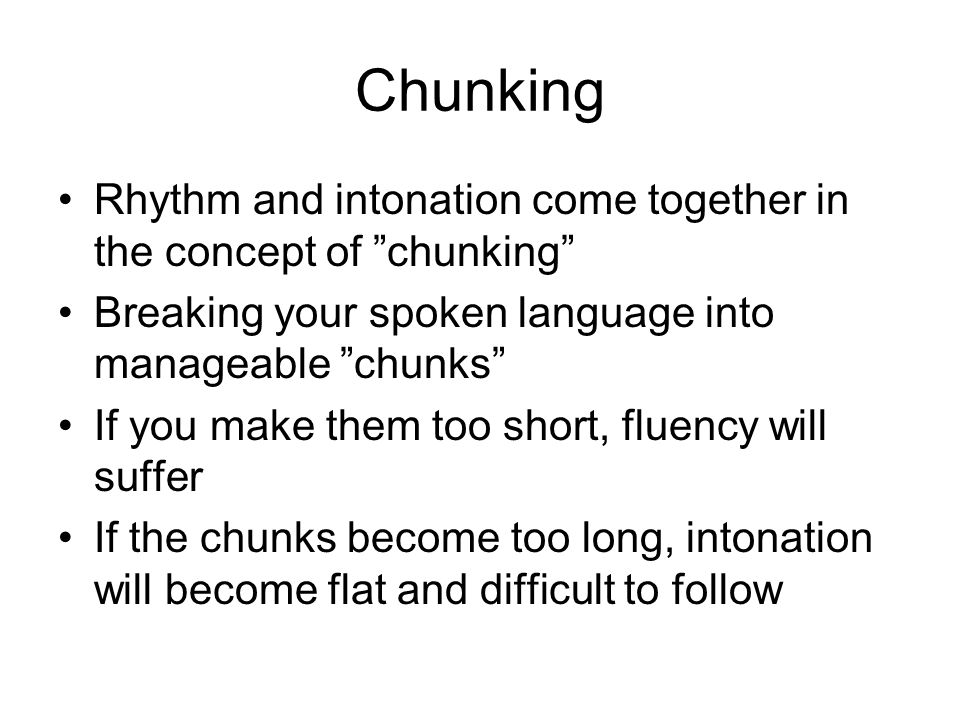 Chunking Rhythm and intonation come together in the concept of chunking Breaking your spoken language into manageable chunks