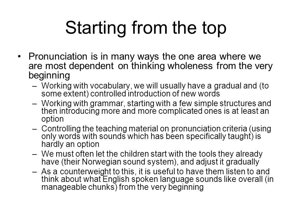 Starting from the top Pronunciation is in many ways the one area where we are most dependent on thinking wholeness from the very beginning.