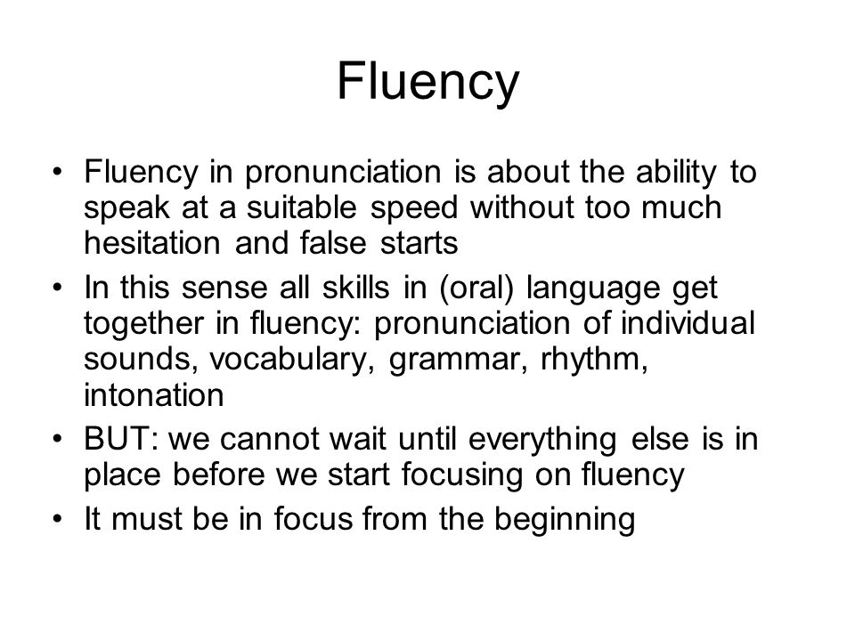 Fluency Fluency in pronunciation is about the ability to speak at a suitable speed without too much hesitation and false starts.