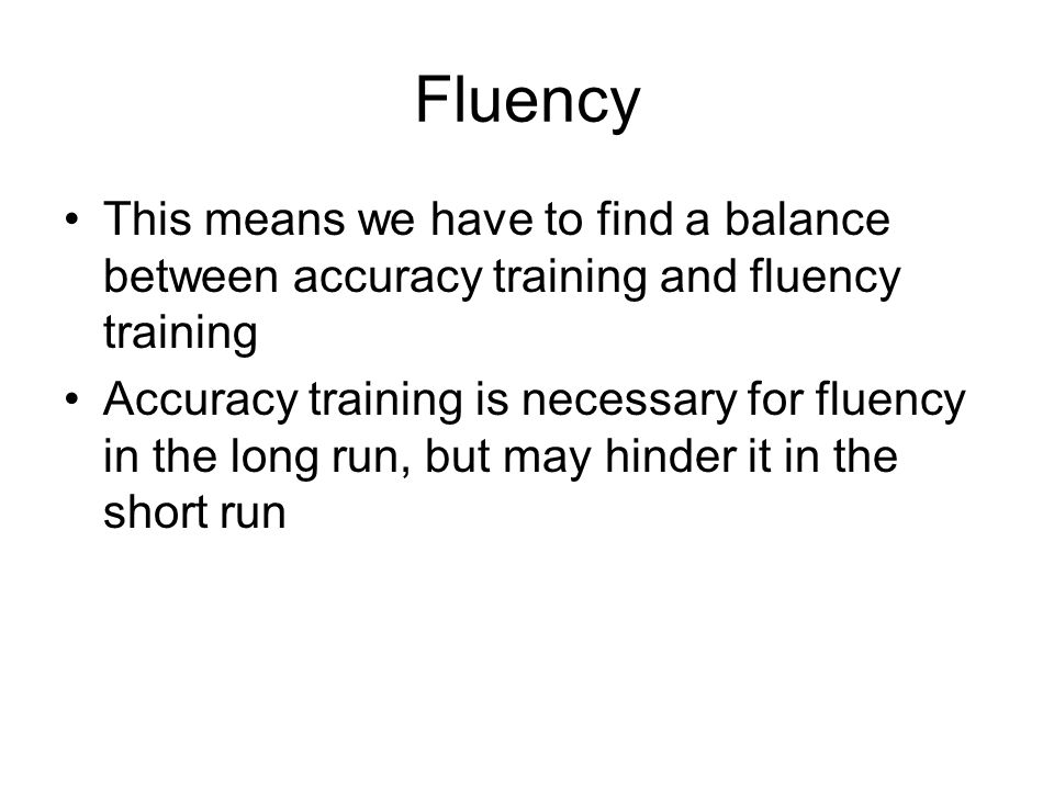 Fluency This means we have to find a balance between accuracy training and fluency training.