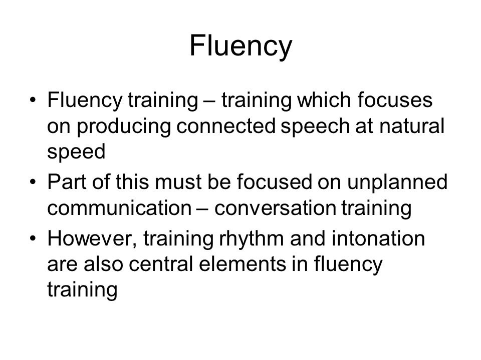 Fluency Fluency training – training which focuses on producing connected speech at natural speed.
