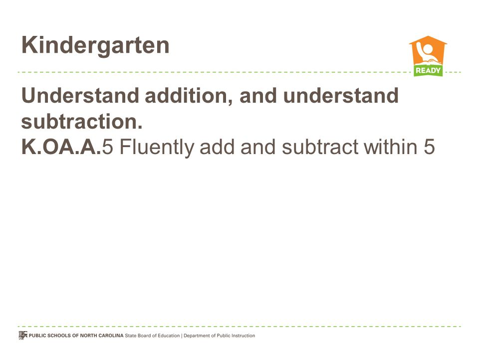 Kindergarten Understand addition, and understand subtraction.