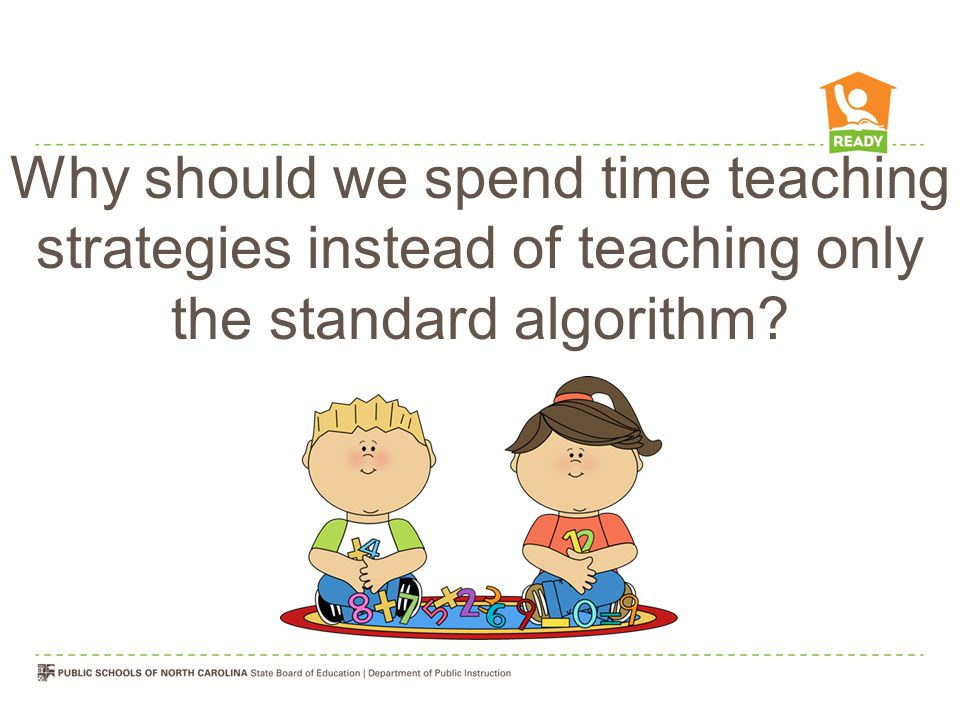 Why should we spend time teaching strategies instead of teaching only the standard algorithm