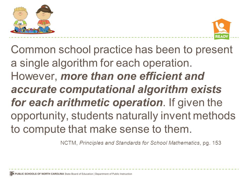 Common school practice has been to present a single algorithm for each operation. However, more than one efficient and accurate computational algorithm exists for each arithmetic operation. If given the opportunity, students naturally invent methods to compute that make sense to them.