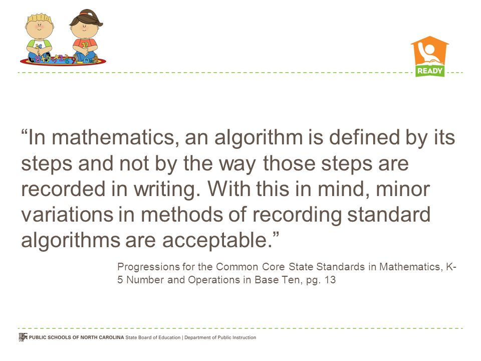 In mathematics, an algorithm is defined by its steps and not by the way those steps are recorded in writing. With this in mind, minor variations in methods of recording standard algorithms are acceptable.