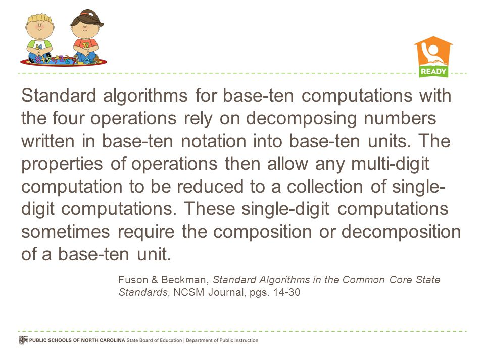 Standard algorithms for base-ten computations with the four operations rely on decomposing numbers written in base-ten notation into base-ten units. The properties of operations then allow any multi-digit computation to be reduced to a collection of single- digit computations. These single-digit computations sometimes require the composition or decomposition of a base-ten unit.