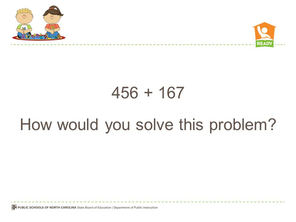 456 + 167 How would you solve this problem