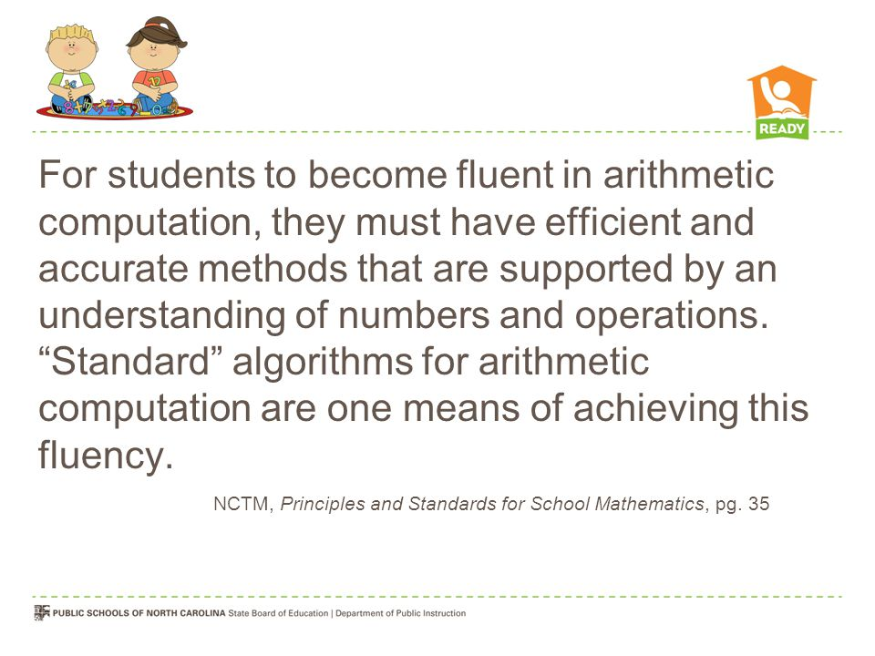 For students to become fluent in arithmetic computation, they must have efficient and accurate methods that are supported by an understanding of numbers and operations. Standard algorithms for arithmetic computation are one means of achieving this fluency.