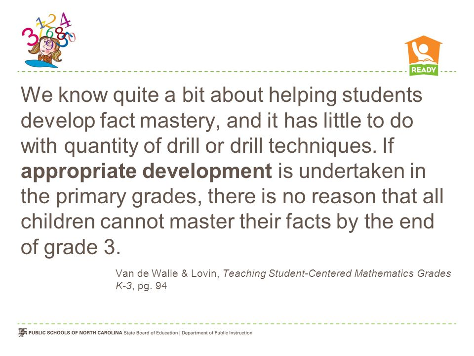 We know quite a bit about helping students develop fact mastery, and it has little to do with quantity of drill or drill techniques. If appropriate development is undertaken in the primary grades, there is no reason that all children cannot master their facts by the end of grade 3.