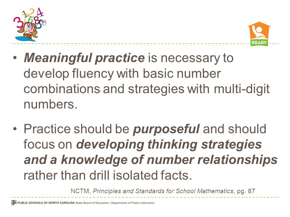 Meaningful practice is necessary to develop fluency with basic number combinations and strategies with multi-digit numbers.