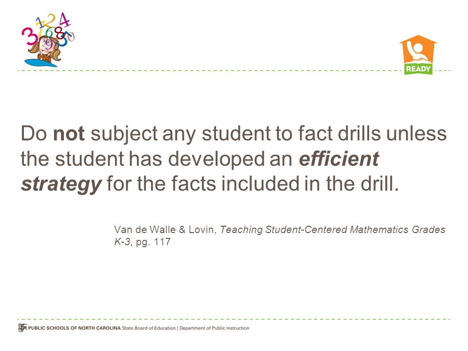 Do not subject any student to fact drills unless the student has developed an efficient strategy for the facts included in the drill.