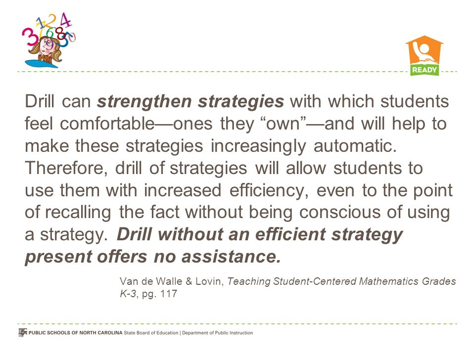 Drill can strengthen strategies with which students feel comfortable—ones they own —and will help to make these strategies increasingly automatic. Therefore, drill of strategies will allow students to use them with increased efficiency, even to the point of recalling the fact without being conscious of using a strategy. Drill without an efficient strategy present offers no assistance.