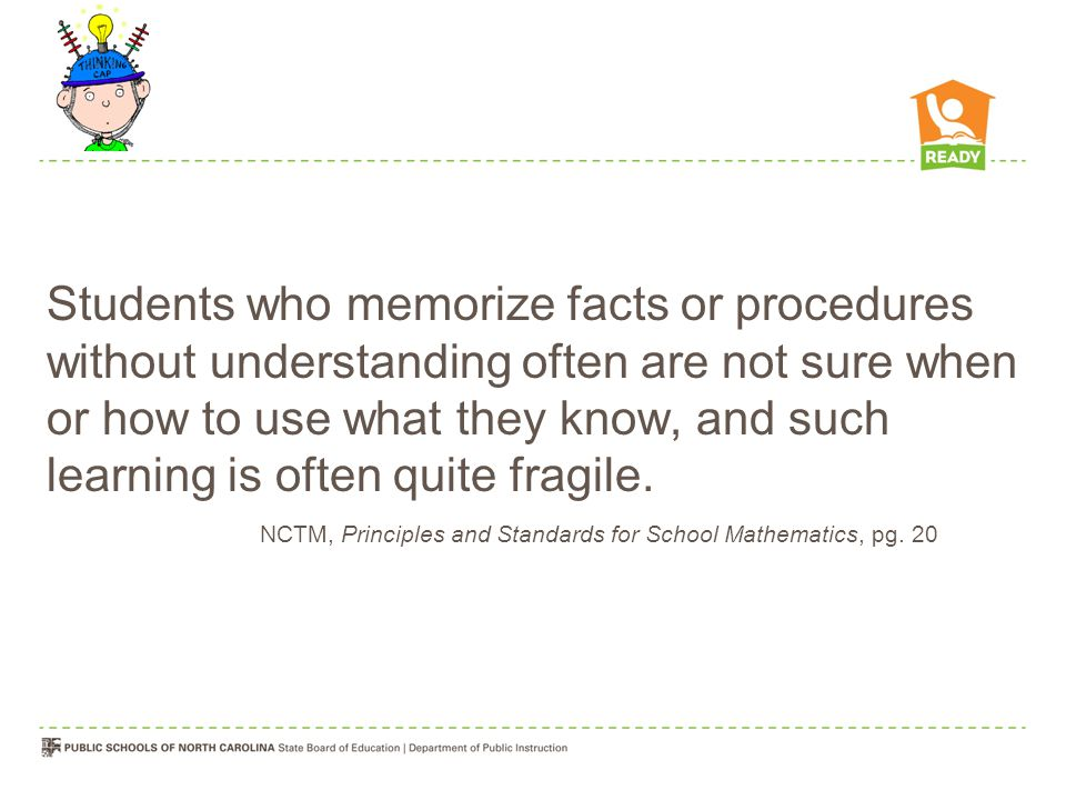 Students who memorize facts or procedures without understanding often are not sure when or how to use what they know, and such learning is often quite fragile.