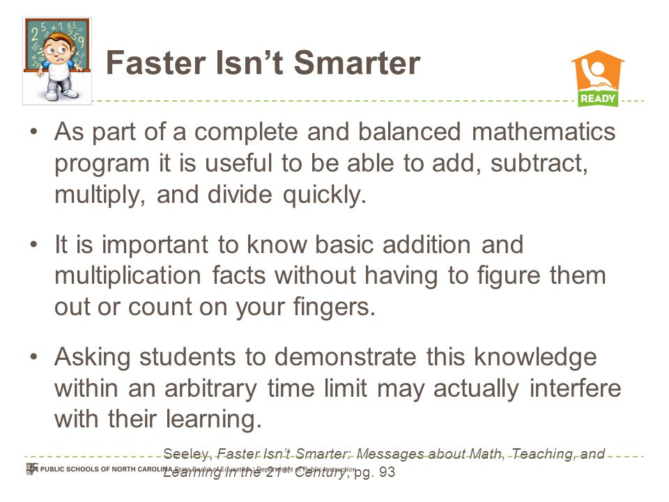 Faster Isn't Smarter As part of a complete and balanced mathematics program it is useful to be able to add, subtract, multiply, and divide quickly.